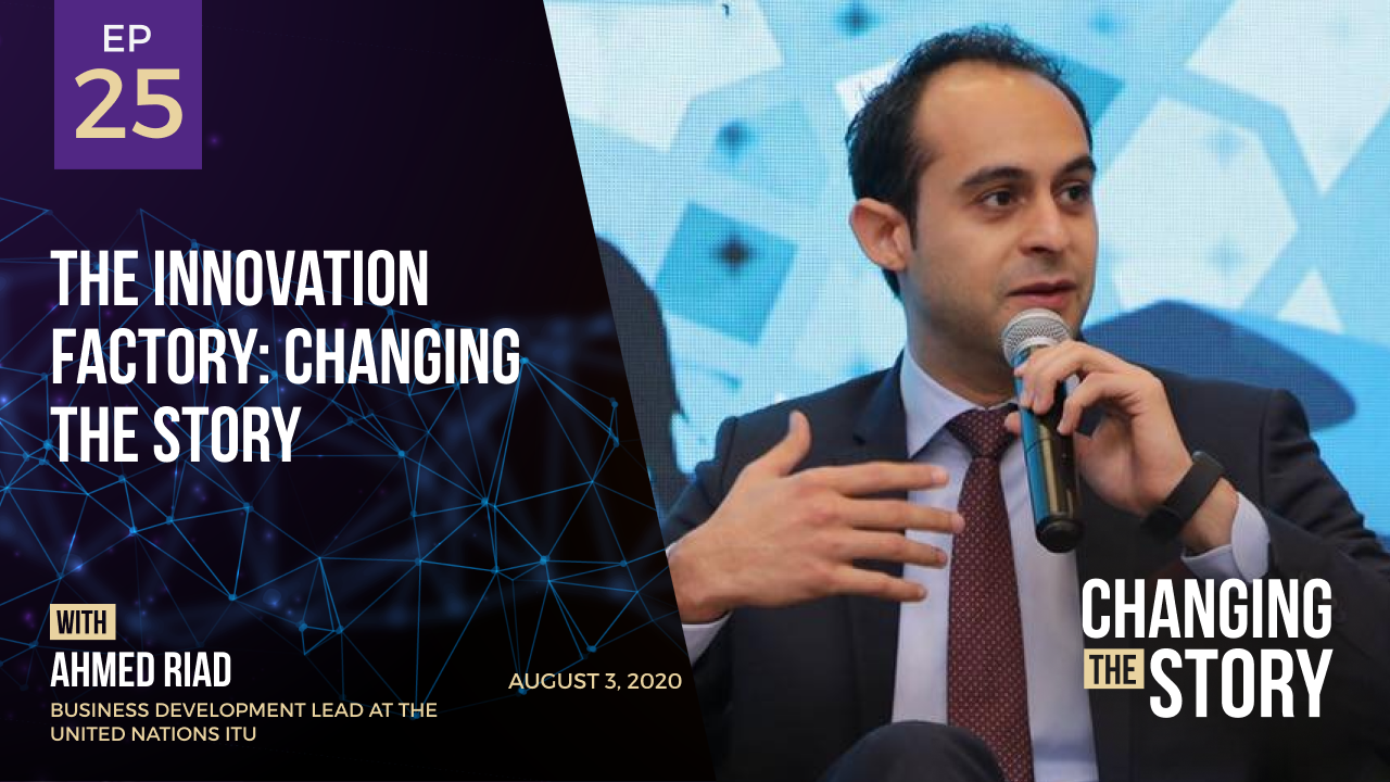 The Innovation Factory: Changing the Story with Ahmed Riad