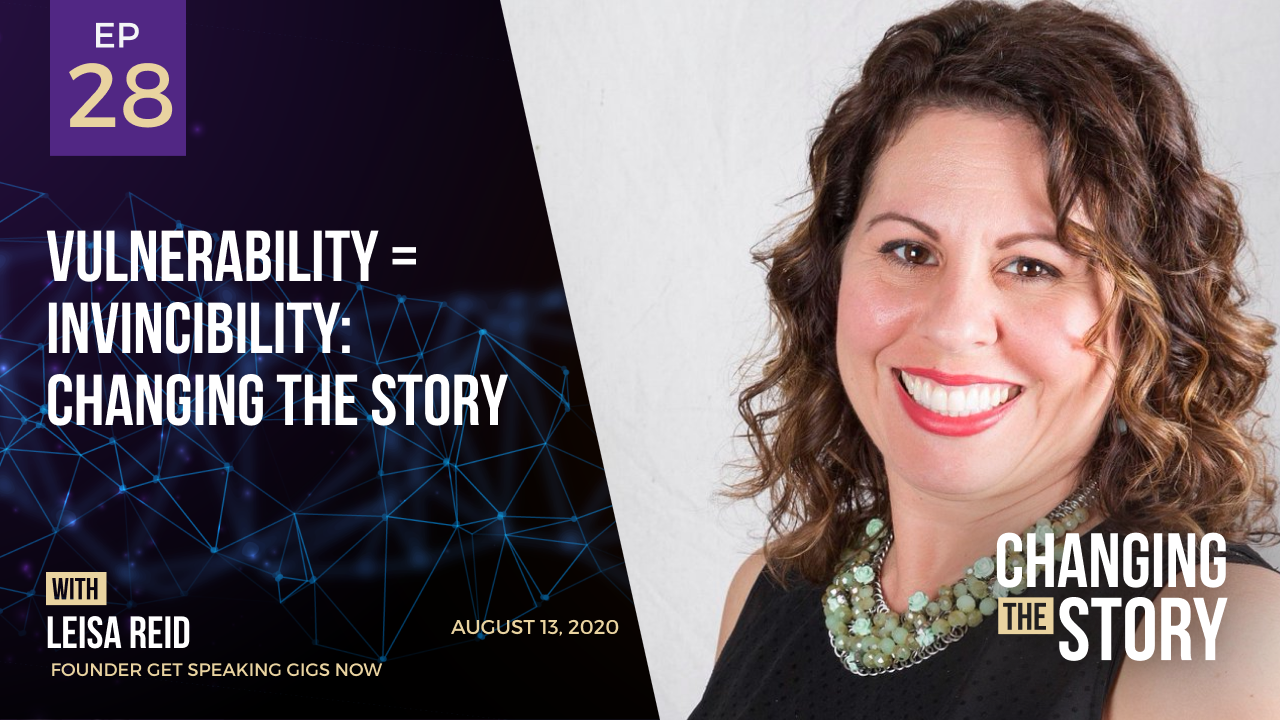Vulnerability = Invincibility: Changing the Story with Leisa Reid, Founder Get Speaking Gigs Now