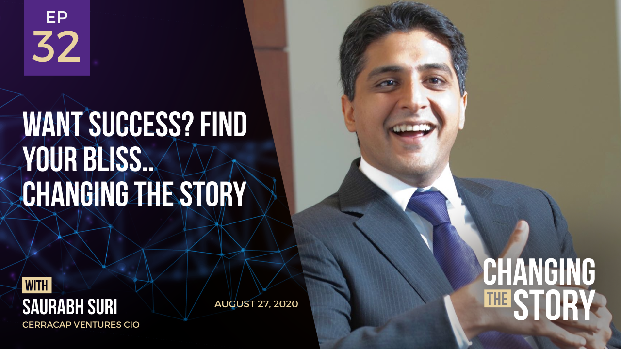 Want Success? Find Your Bliss.. Changing the Story with Saurabh Suri, CerraCap Ventures CIO