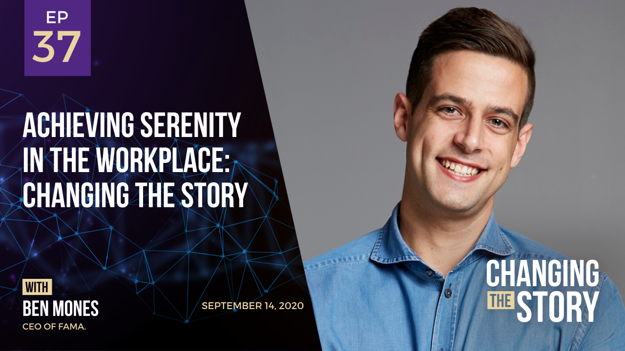 Achieving Serenity in the Workplace: Changing the Story with Ben Mones, CEO of Fama