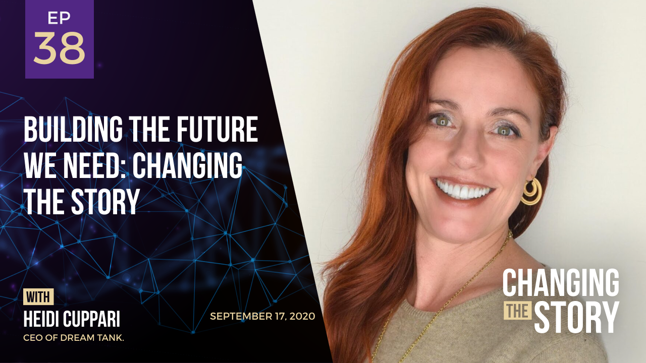 Building the Future We Need: Changing the Story with Heidi Cuppari, CEO of Dream Tank