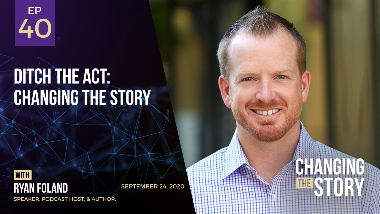 Ditch the Act: Changing the Story with Ryan Foland, Speaker, Podcast Host, & Author